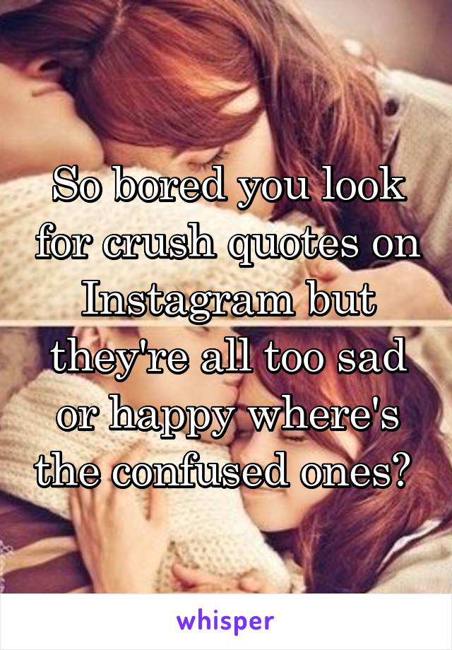So bored you look for crush quotes on Instagram but they're all too sad or happy where's the confused ones?