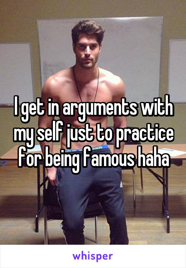 I get in arguments with my self just to practice for being famous haha