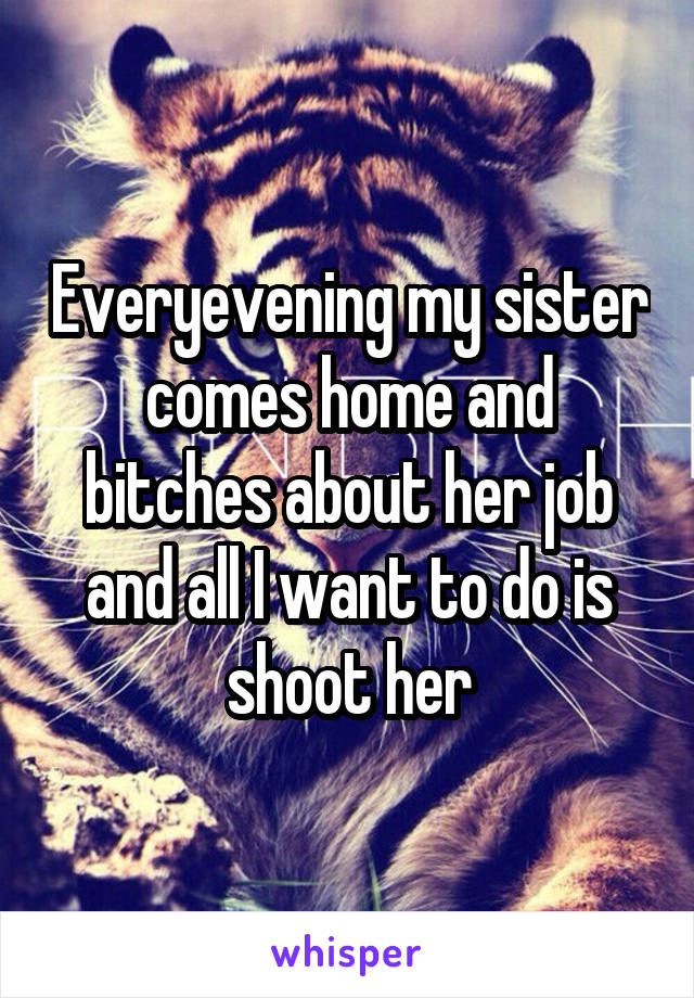 Everyevening my sister comes home and bitches about her job and all I want to do is shoot her