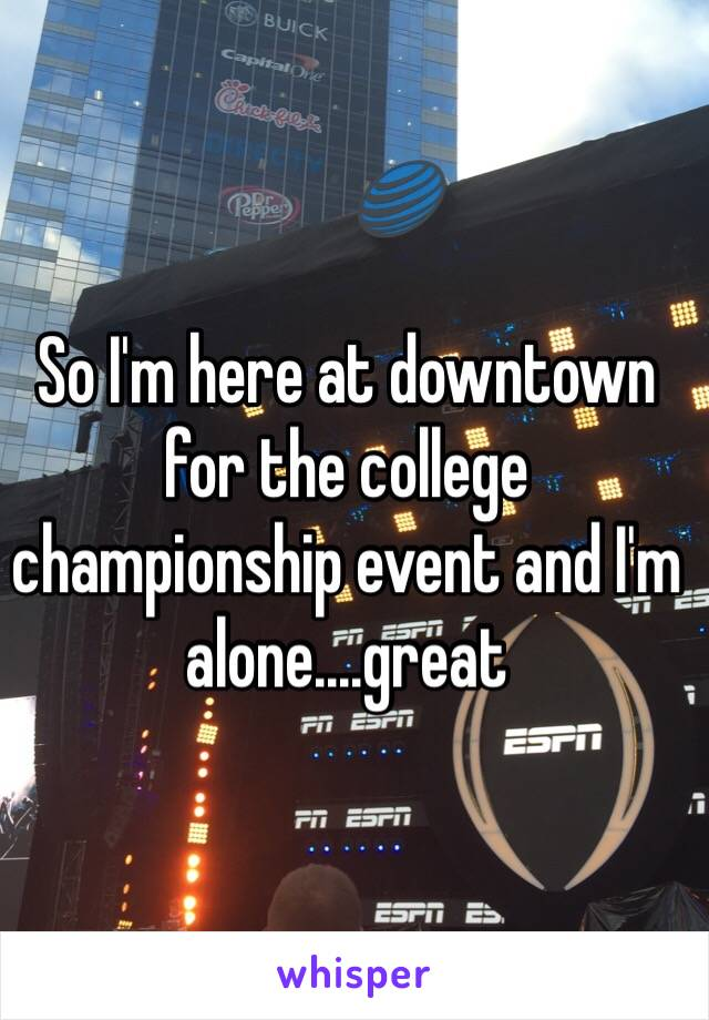 So I'm here at downtown for the college championship event and I'm alone....great