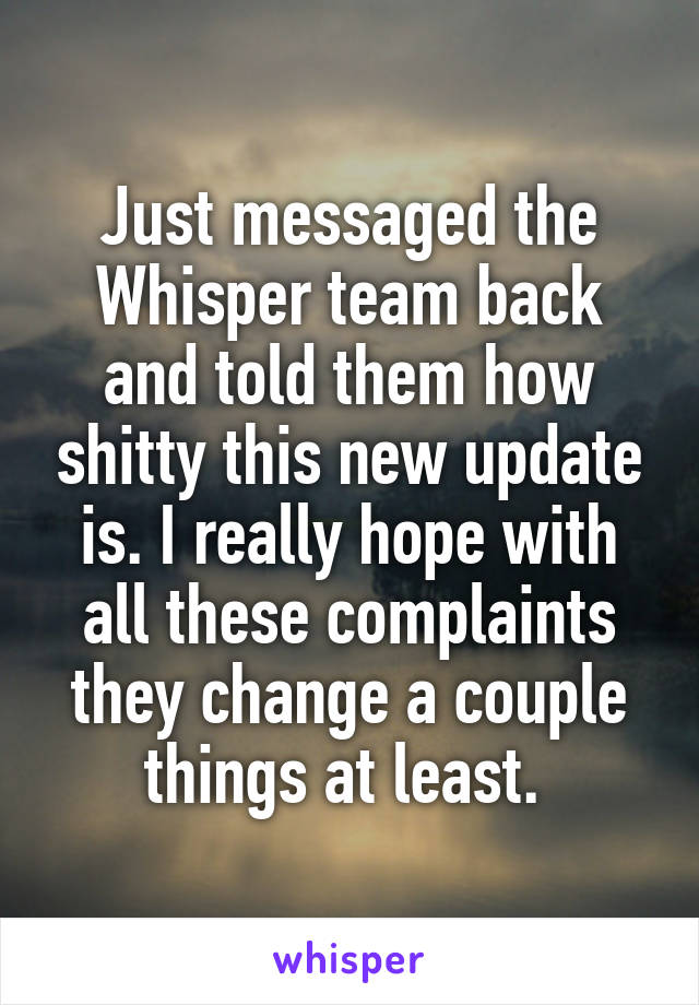 Just messaged the Whisper team back and told them how shitty this new update is. I really hope with all these complaints they change a couple things at least.