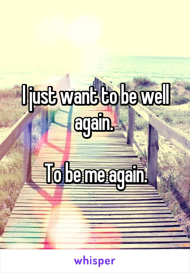 I just want to be well again.   To be me again.