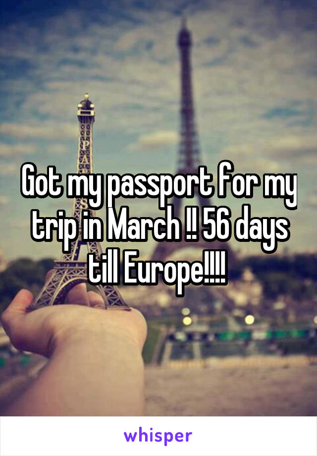 Got my passport for my trip in March !! 56 days till Europe!!!!