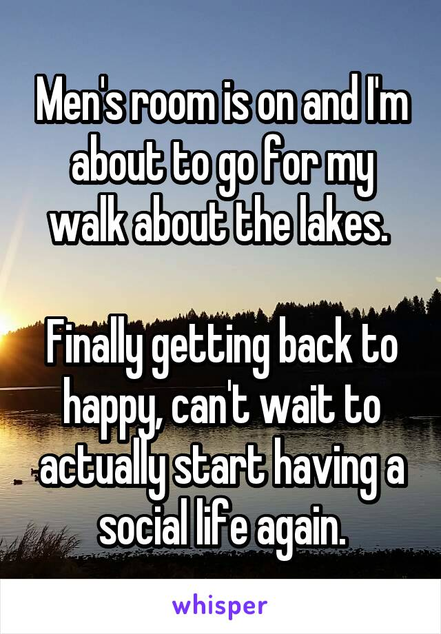 Men's room is on and I'm about to go for my walk about the lakes.   Finally getting back to happy, can't wait to actually start having a social life again.