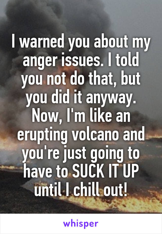 I warned you about my anger issues. I told you not do that, but you did it anyway. Now, I'm like an erupting volcano and you're just going to have to SUCK IT UP until I chill out!