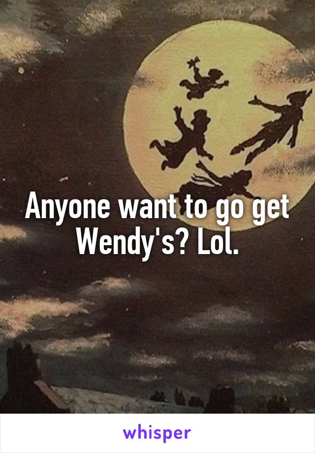 Anyone want to go get Wendy's? Lol.
