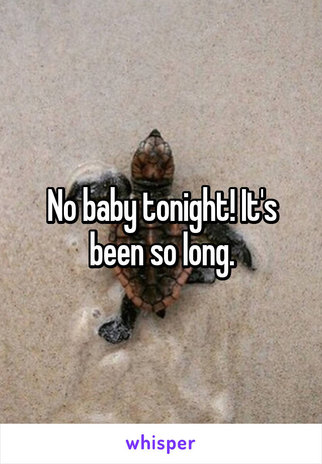 No baby tonight! It's been so long.