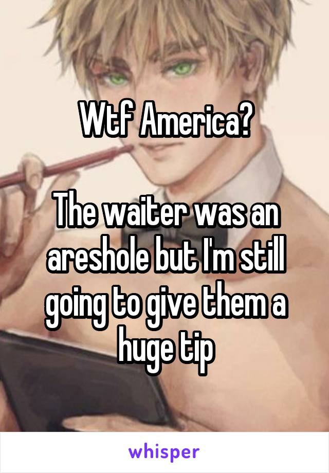 Wtf America?  The waiter was an areshole but I'm still going to give them a huge tip