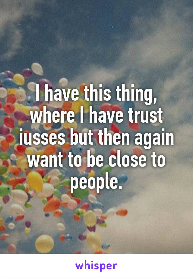 I have this thing, where I have trust iusses but then again want to be close to people.