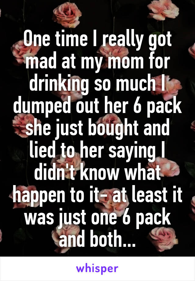 One time I really got mad at my mom for drinking so much I dumped out her 6 pack she just bought and lied to her saying I didn't know what happen to it- at least it was just one 6 pack and both...