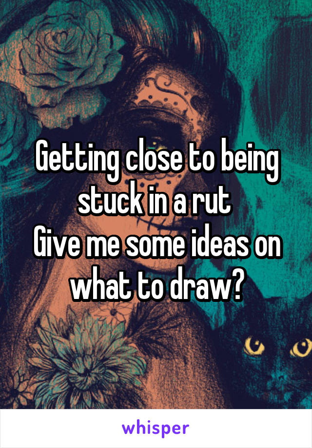 Getting close to being stuck in a rut  Give me some ideas on what to draw?
