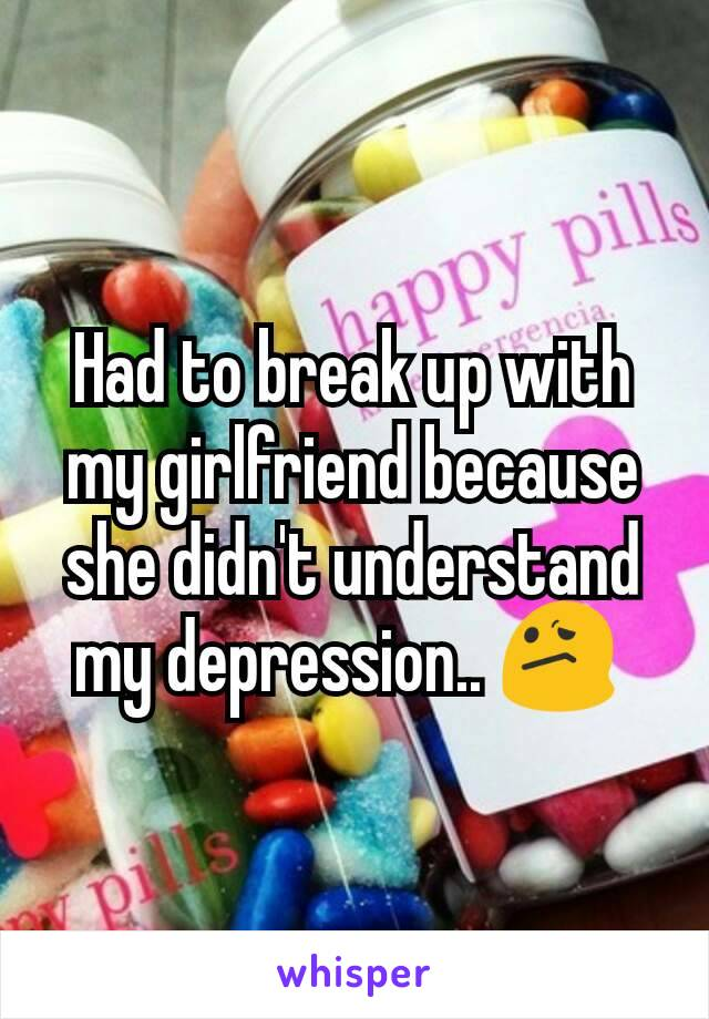 Had to break up with my girlfriend because she didn't understand my depression.. 😕
