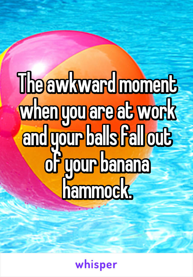 The awkward moment when you are at work and your balls fall out of your banana hammock.