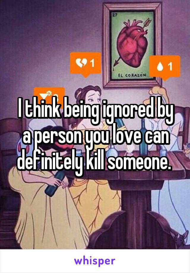 I think being ignored by a person you love can definitely kill someone.