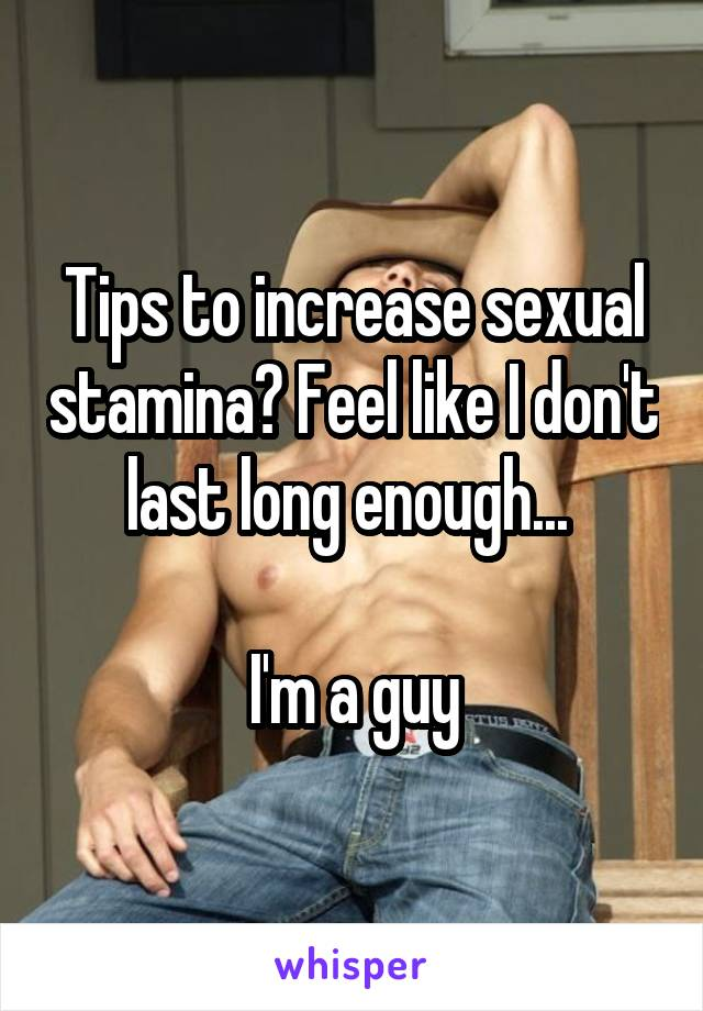 Tips to increase sexual stamina? Feel like I don't last long enough...   I'm a guy
