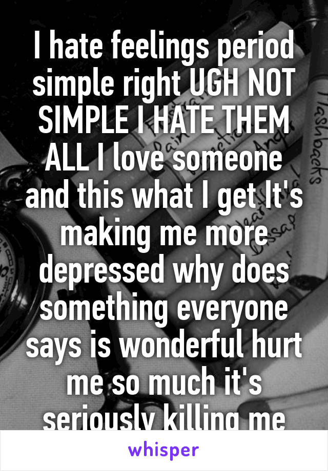 I hate feelings period simple right UGH NOT SIMPLE I HATE THEM ALL I love someone and this what I get It's making me more depressed why does something everyone says is wonderful hurt me so much it's seriously killing me