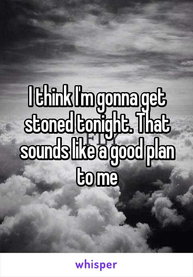 I think I'm gonna get stoned tonight. That sounds like a good plan to me