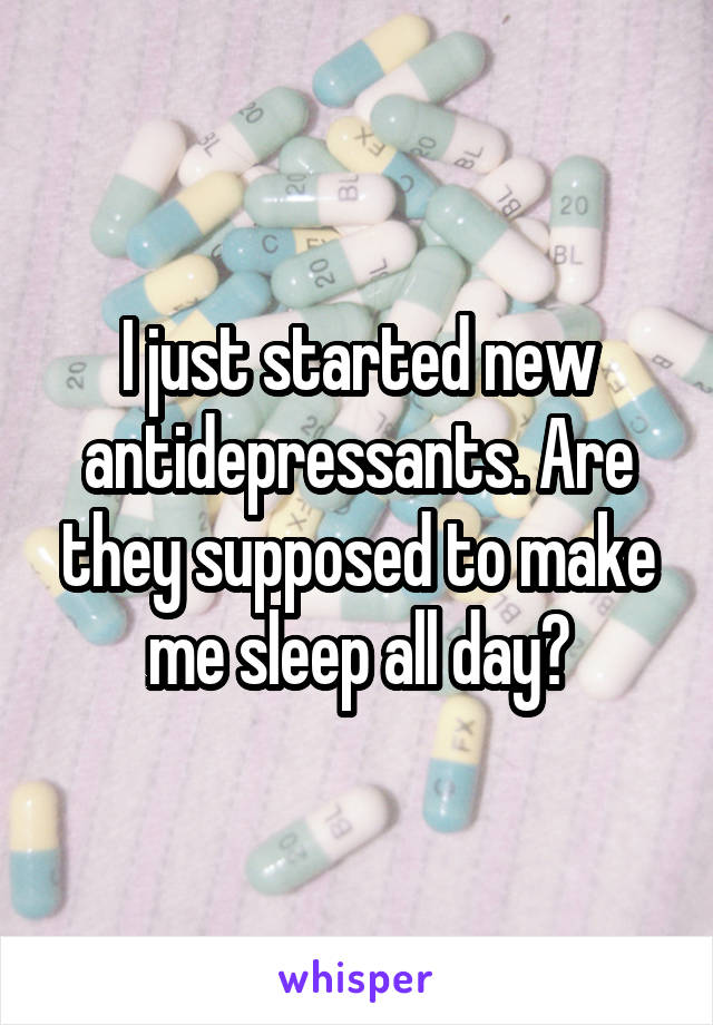 I just started new antidepressants. Are they supposed to make me sleep all day?