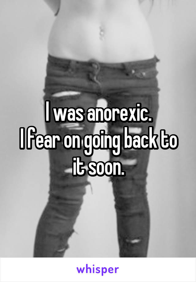 I was anorexic. I fear on going back to it soon.