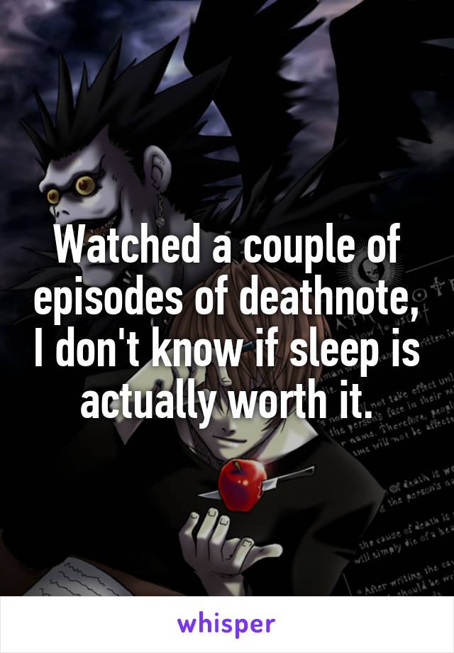 Watched a couple of episodes of deathnote, I don't know if sleep is actually worth it.