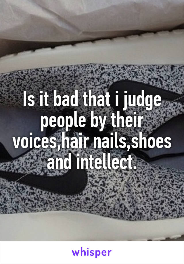 Is it bad that i judge people by their voices,hair nails,shoes and intellect.
