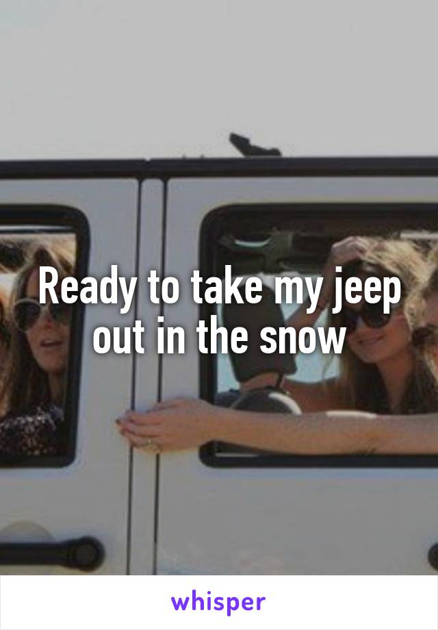 Ready to take my jeep out in the snow