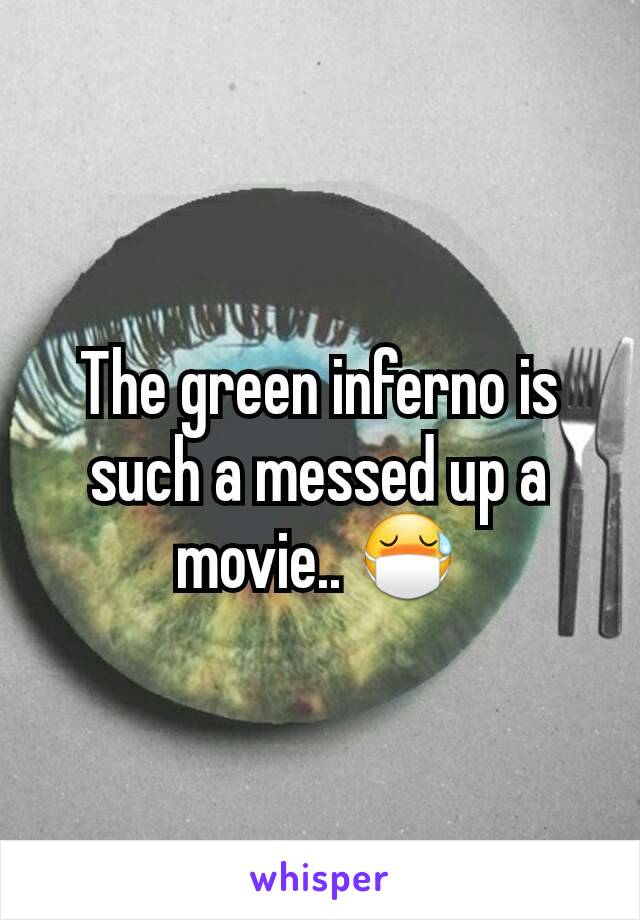 The green inferno is such a messed up a movie.. 😷