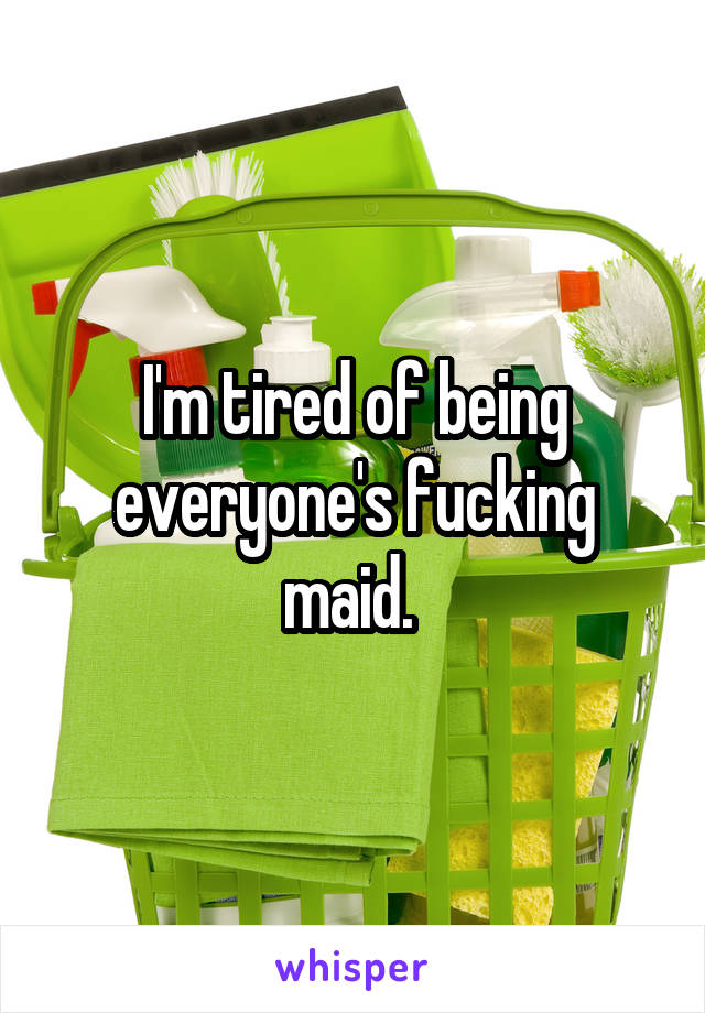 I'm tired of being everyone's fucking maid.