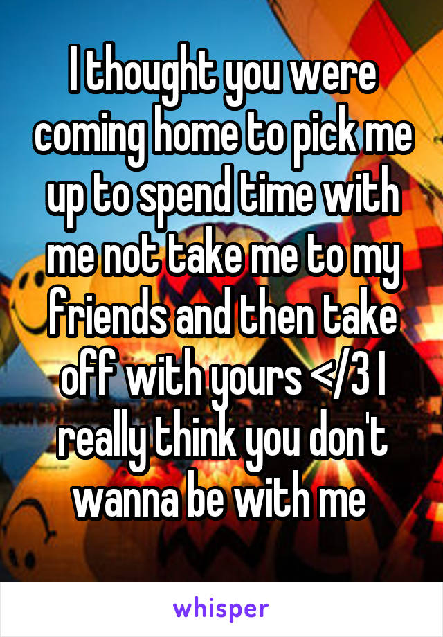 I thought you were coming home to pick me up to spend time with me not take me to my friends and then take off with yours </3 I really think you don't wanna be with me