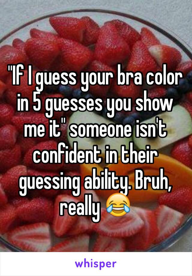 """""""If I guess your bra color in 5 guesses you show me it"""" someone isn't confident in their guessing ability. Bruh, really 😂"""