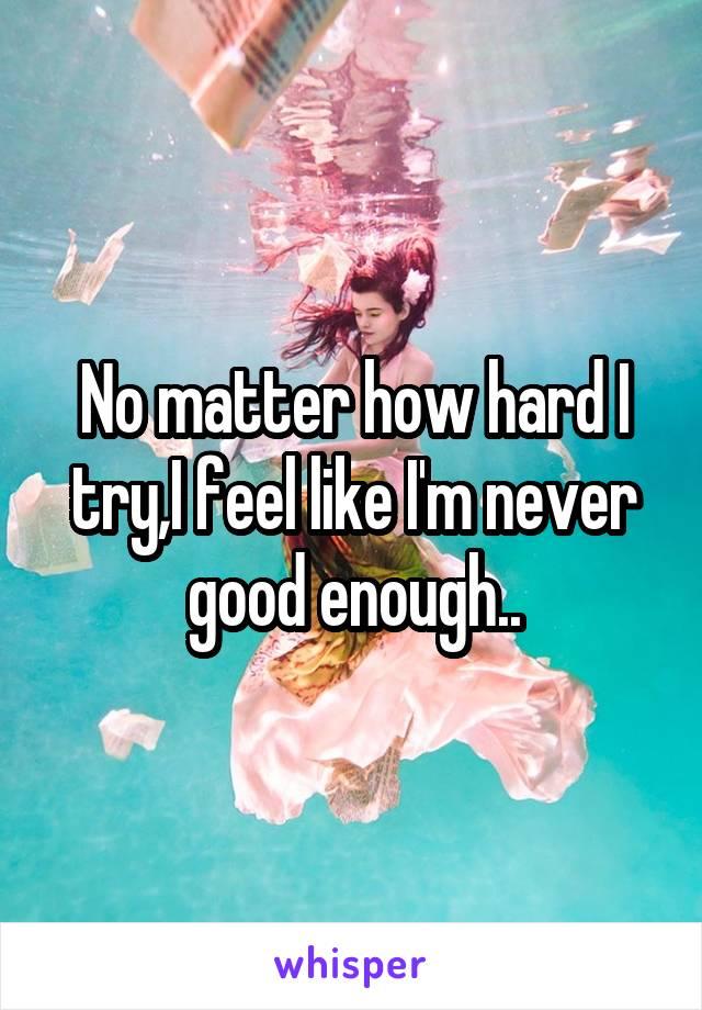 No matter how hard I try,I feel like I'm never good enough..