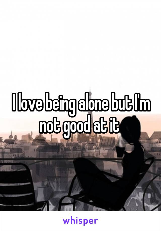 I love being alone but I'm not good at it