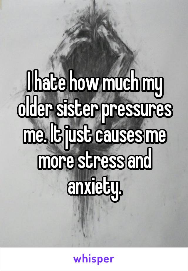 I hate how much my older sister pressures me. It just causes me more stress and anxiety.