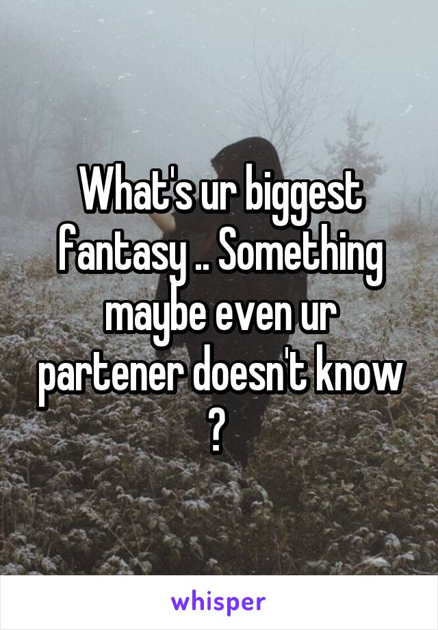 What's ur biggest fantasy .. Something maybe even ur partener doesn't know ?