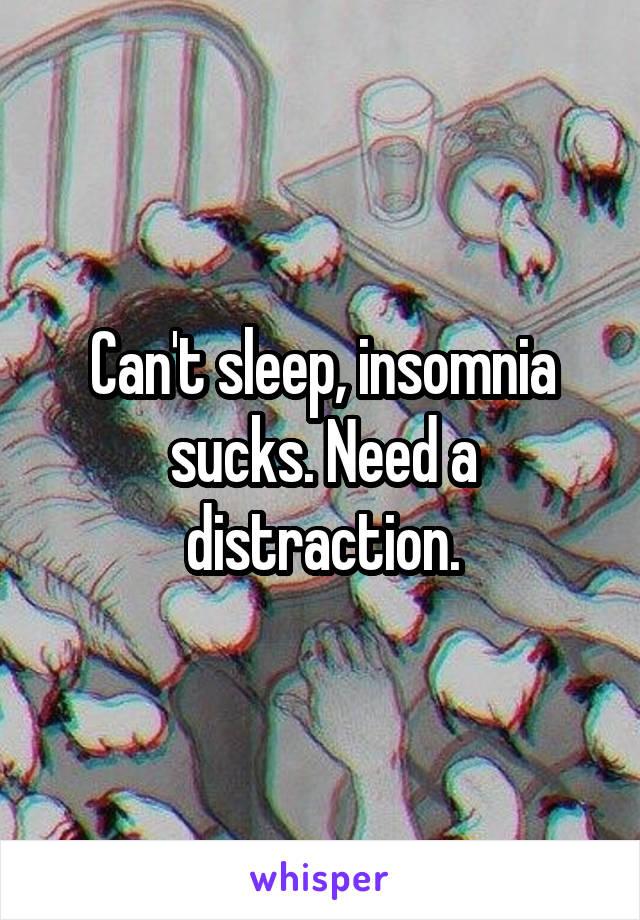 Can't sleep, insomnia sucks. Need a distraction.