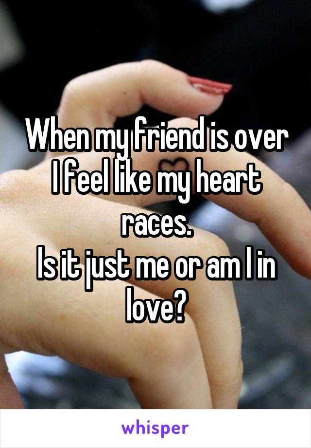 When my friend is over I feel like my heart races. Is it just me or am I in love?
