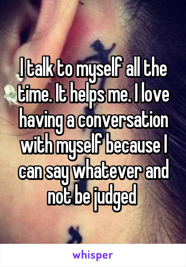 I talk to myself all the time. It helps me. I love having a conversation with myself because I can say whatever and not be judged