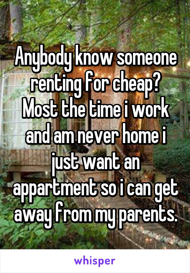 Anybody know someone renting for cheap? Most the time i work and am never home i just want an appartment so i can get away from my parents.