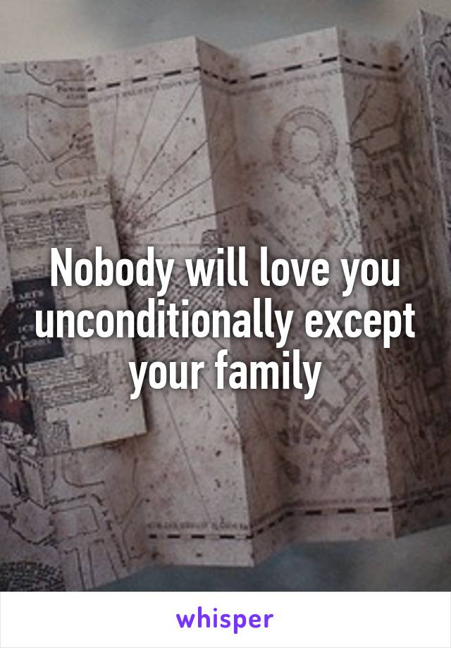 Nobody will love you unconditionally except your family