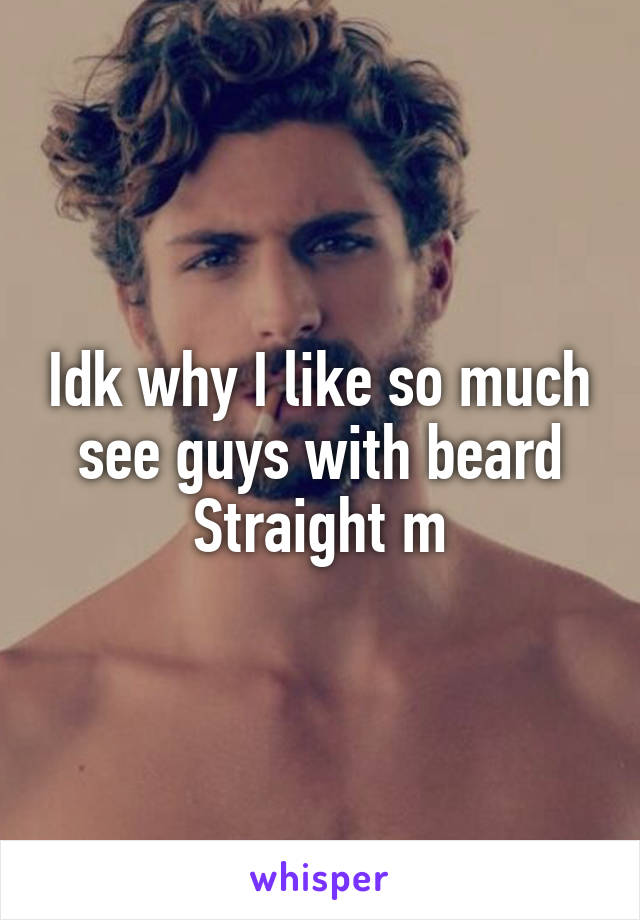 Idk why I like so much see guys with beard Straight m