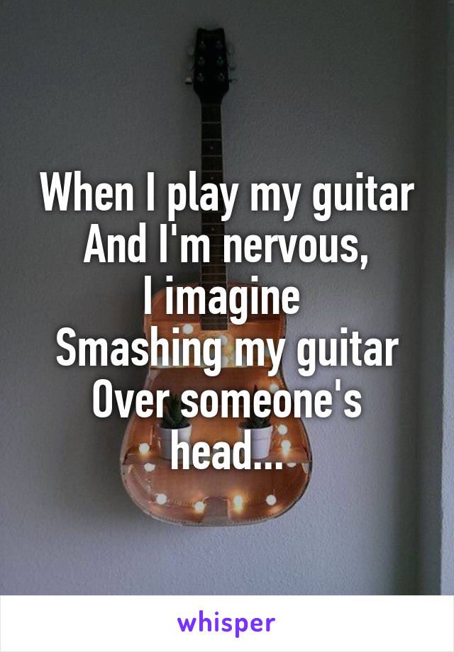 When I play my guitar And I'm nervous, I imagine  Smashing my guitar Over someone's head...