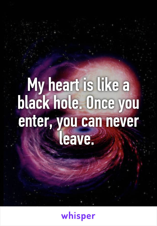 My heart is like a black hole. Once you enter, you can never leave.