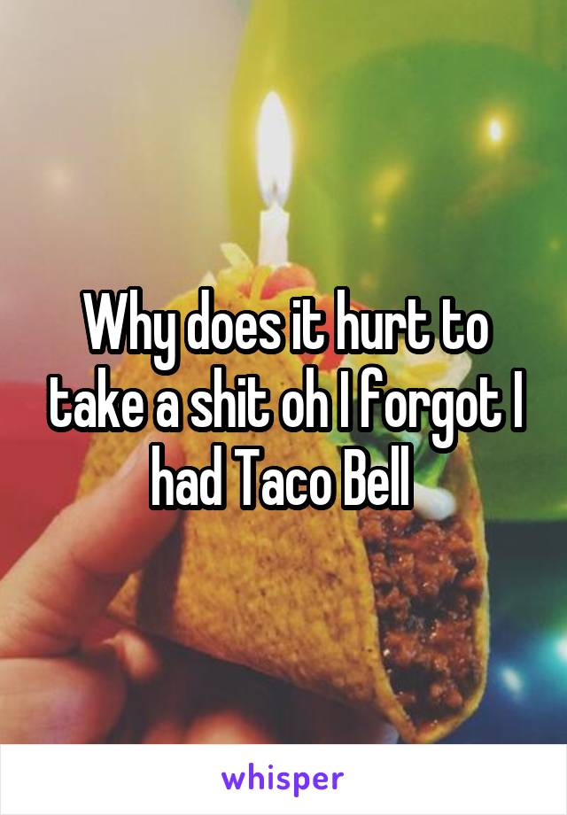 Why does it hurt to take a shit oh I forgot I had Taco Bell