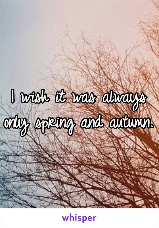 I wish it was always only spring and autumn.