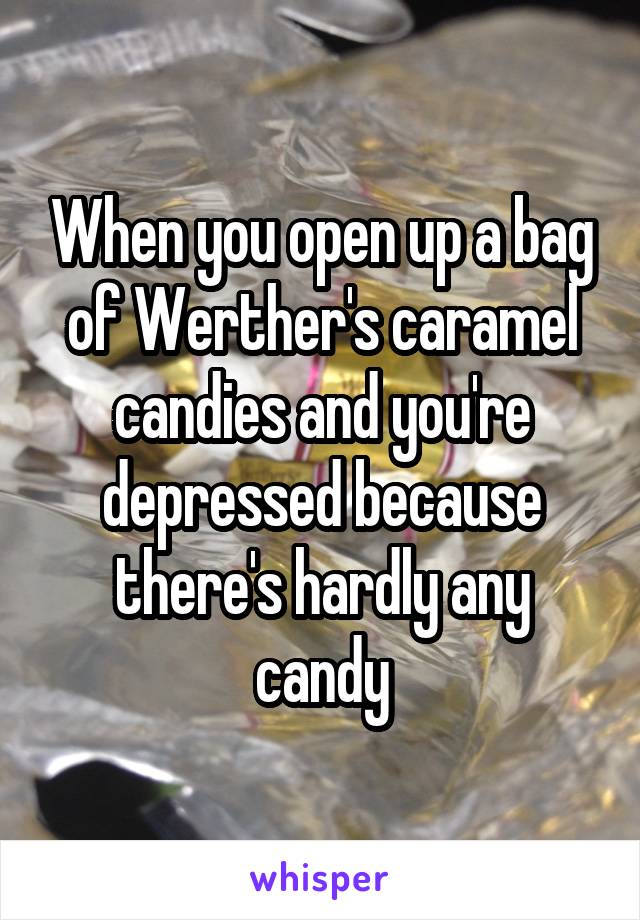 When you open up a bag of Werther's caramel candies and you're depressed because there's hardly any candy