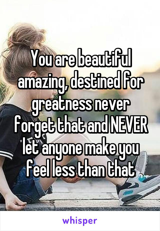 You are beautiful amazing, destined for greatness never forget that and NEVER let anyone make you feel less than that