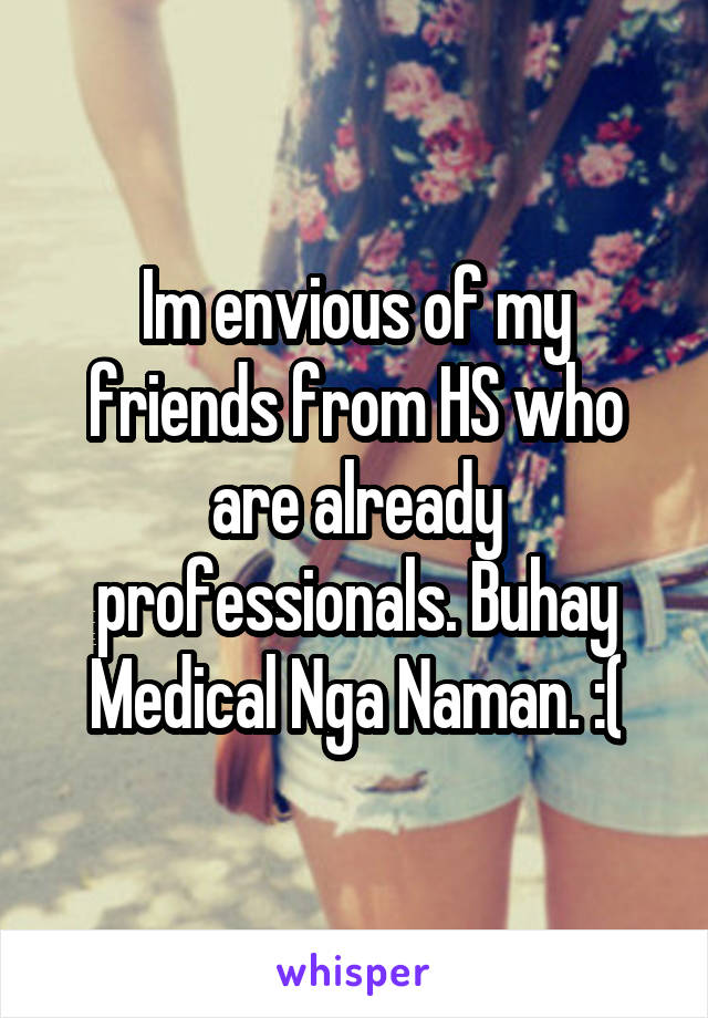 Im envious of my friends from HS who are already professionals. Buhay Medical Nga Naman. :(