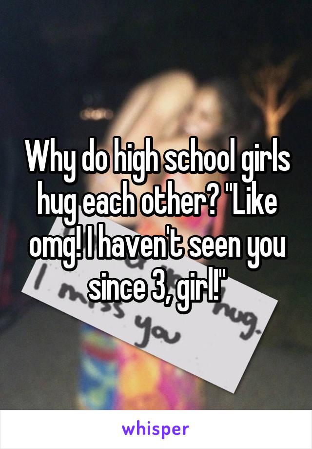 "Why do high school girls hug each other? ""Like omg! I haven't seen you since 3, girl!"""