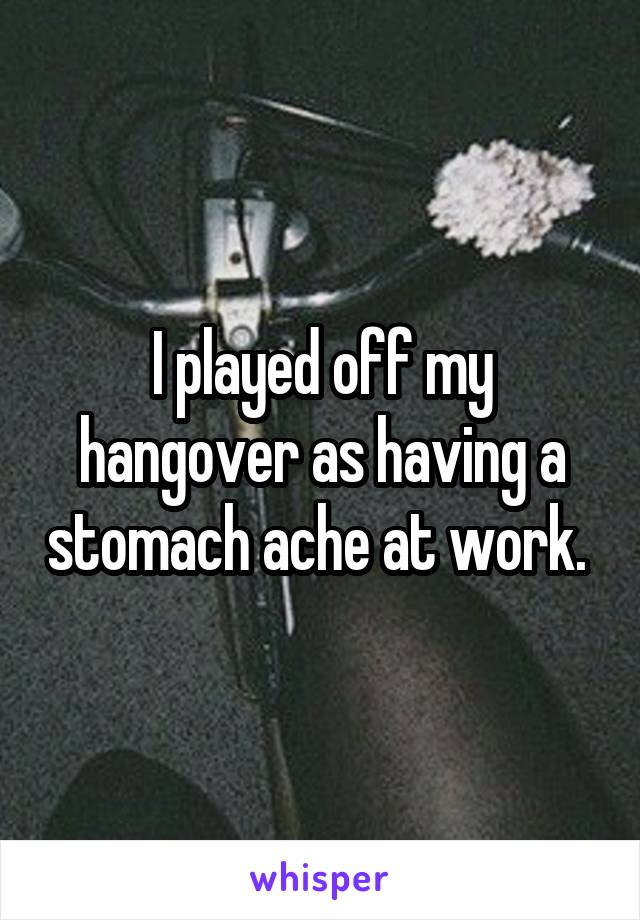 I played off my hangover as having a stomach ache at work.