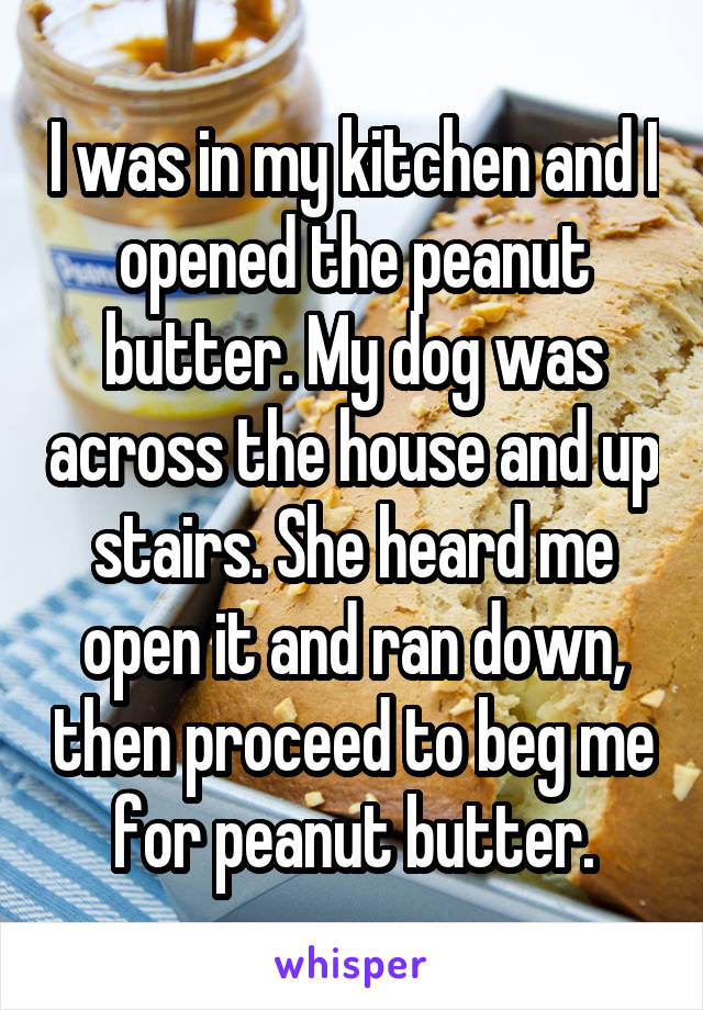 I was in my kitchen and I opened the peanut butter. My dog was across the house and up stairs. She heard me open it and ran down, then proceed to beg me for peanut butter.